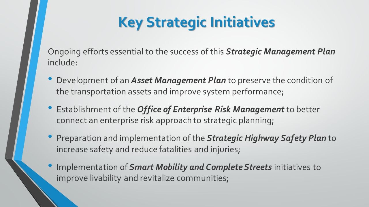 Key Strategic Initiatives Ongoing efforts essential to the success of this Strategic Management Plan include: Development of an Asset Management Plan to preserve the condition of the transportation assets and improve system performance; Establishment of the Office of Enterprise Risk Management to better connect an enterprise risk approach to strategic planning; Preparation and implementation of the Strategic Highway Safety Plan to increase safety and reduce fatalities and injuries; Implementation of Smart Mobility and Complete Streets initiatives to improve livability and revitalize communities;