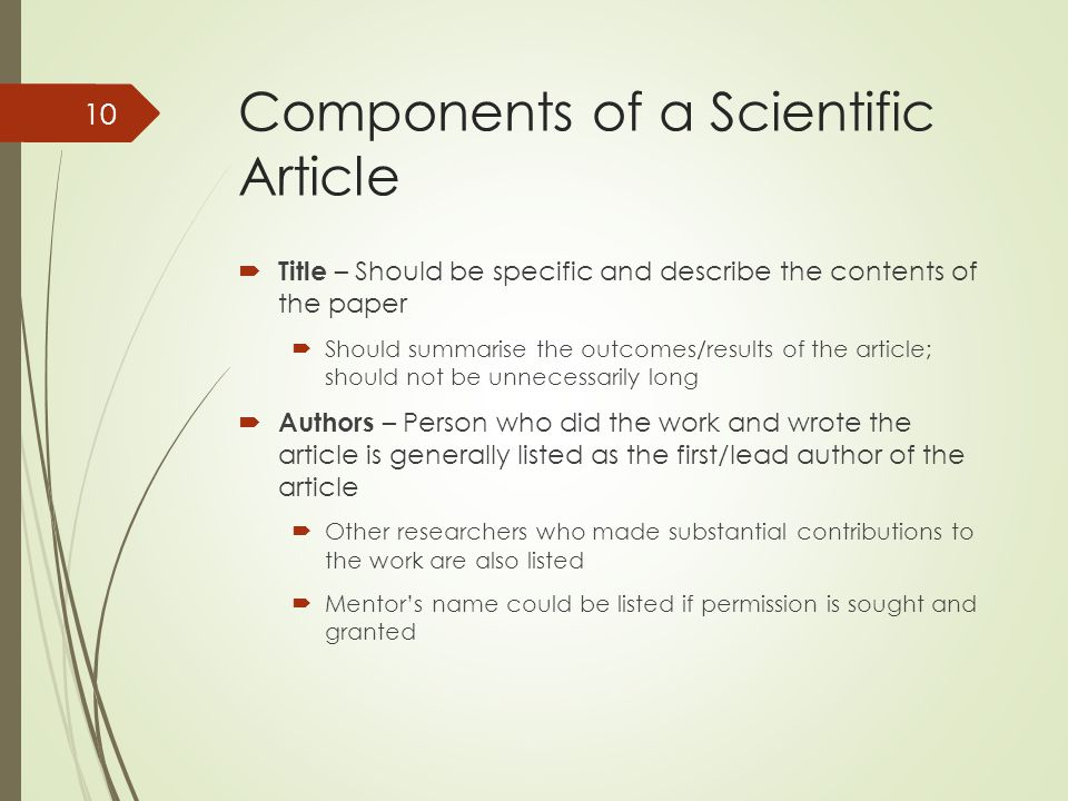 Components of a Scientific Article  Title – Should be specific and describe the contents of the paper  Should summarise the outcomes/results of the article; should not be unnecessarily long  Authors – Person who did the work and wrote the article is generally listed as the first/lead author of the article  Other researchers who made substantial contributions to the work are also listed  Mentor's name could be listed if permission is sought and granted 10