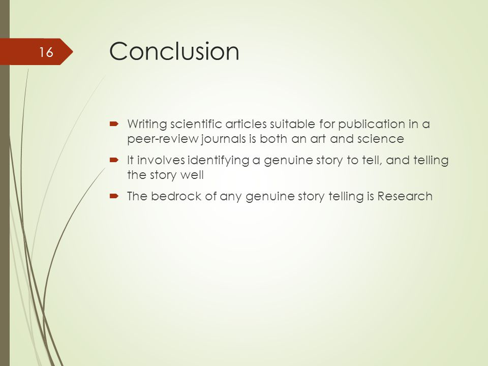 Conclusion  Writing scientific articles suitable for publication in a peer-review journals is both an art and science  It involves identifying a genuine story to tell, and telling the story well  The bedrock of any genuine story telling is Research 16