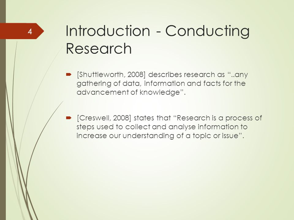 Introduction - Conducting Research  [Shuttleworth, 2008] describes research as ..any gathering of data, information and facts for the advancement of knowledge .