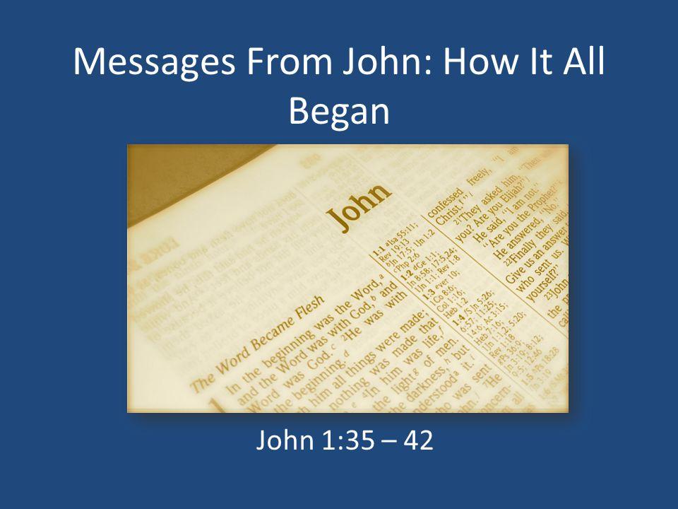 Messages From John: How It All Began John 1:35 – 42