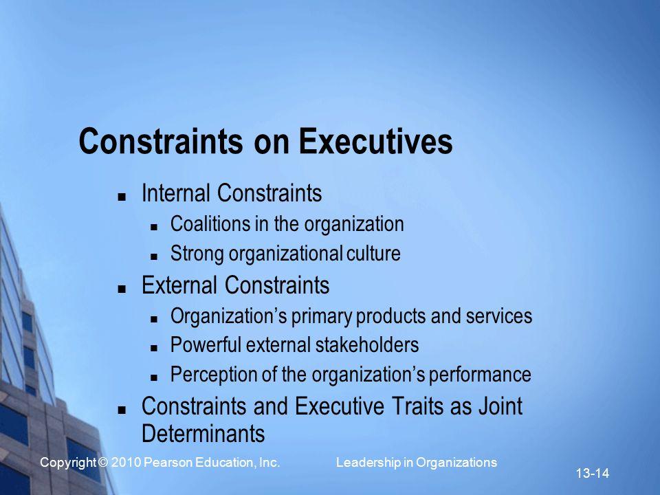 Copyright © 2010 Pearson Education, Inc. Leadership in Organizations 13-14 Constraints on Executives Internal Constraints Coalitions in the organizati