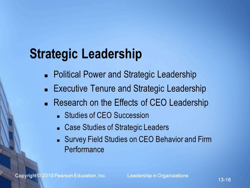 Copyright © 2010 Pearson Education, Inc. Leadership in Organizations 13-16 Strategic Leadership Political Power and Strategic Leadership Executive Ten