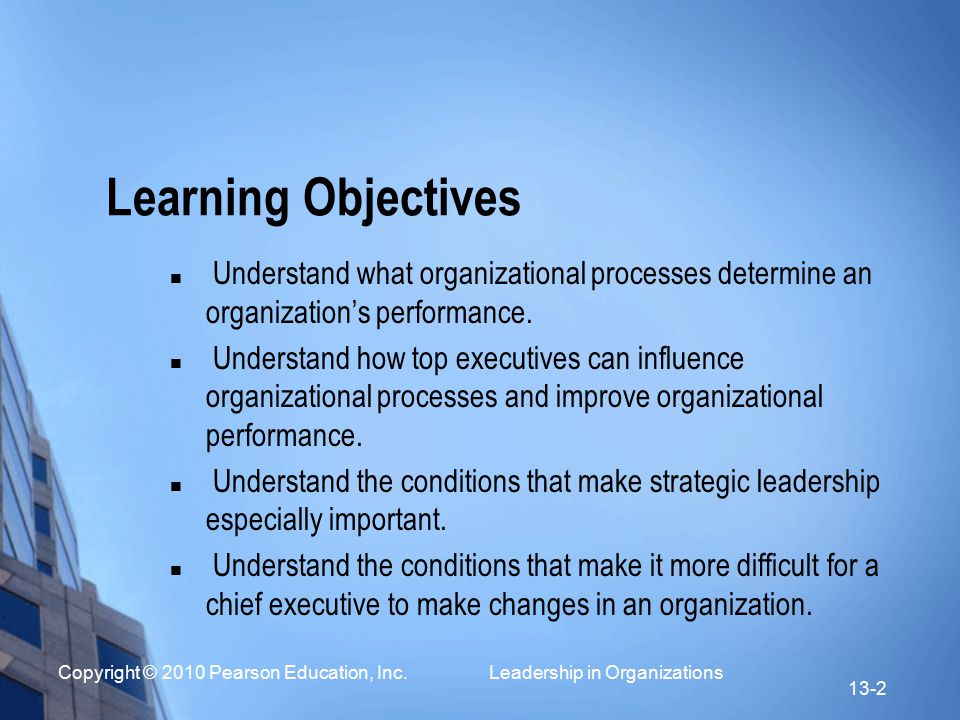 Copyright © 2010 Pearson Education, Inc. Leadership in Organizations 13-2 Learning Objectives Understand what organizational processes determine an or