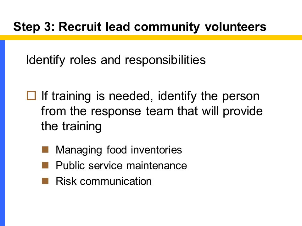 Step 3: Recruit lead community volunteers Identify roles and responsibilities  If training is needed, identify the person from the response team that will provide the training Managing food inventories Public service maintenance Risk communication