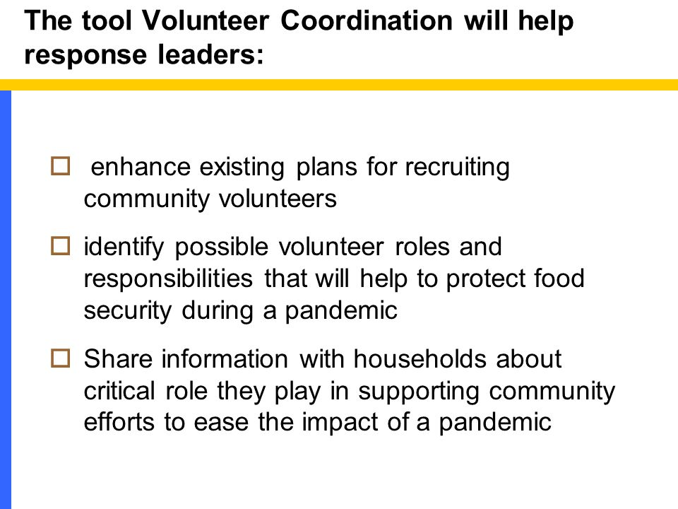 The tool Volunteer Coordination will help response leaders:  enhance existing plans for recruiting community volunteers  identify possible volunteer roles and responsibilities that will help to protect food security during a pandemic  Share information with households about critical role they play in supporting community efforts to ease the impact of a pandemic