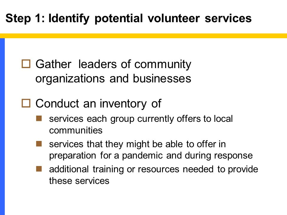 Step 1: Identify potential volunteer services  Gather leaders of community organizations and businesses  Conduct an inventory of services each group currently offers to local communities services that they might be able to offer in preparation for a pandemic and during response additional training or resources needed to provide these services