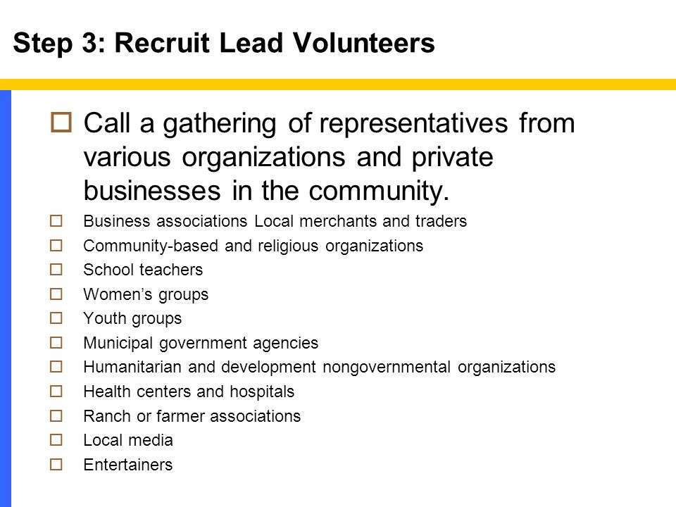 Step 3: Recruit Lead Volunteers  Call a gathering of representatives from various organizations and private businesses in the community.