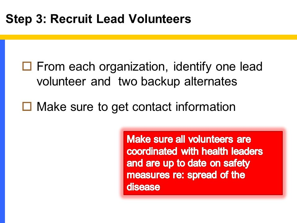 Step 3: Recruit Lead Volunteers  From each organization, identify one lead volunteer and two backup alternates  Make sure to get contact information
