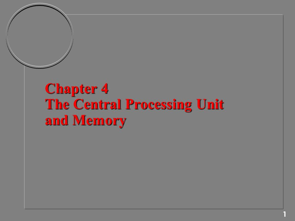 1 Chapter 4 The Central Processing Unit and Memory