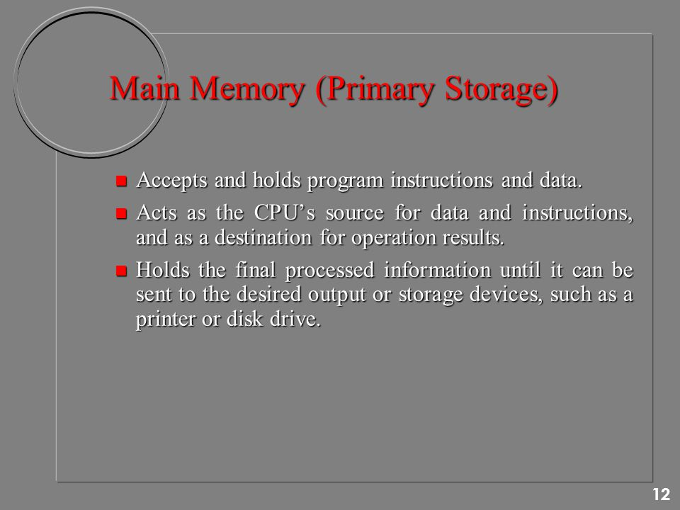 12 Main Memory (Primary Storage) n Accepts and holds program instructions and data.