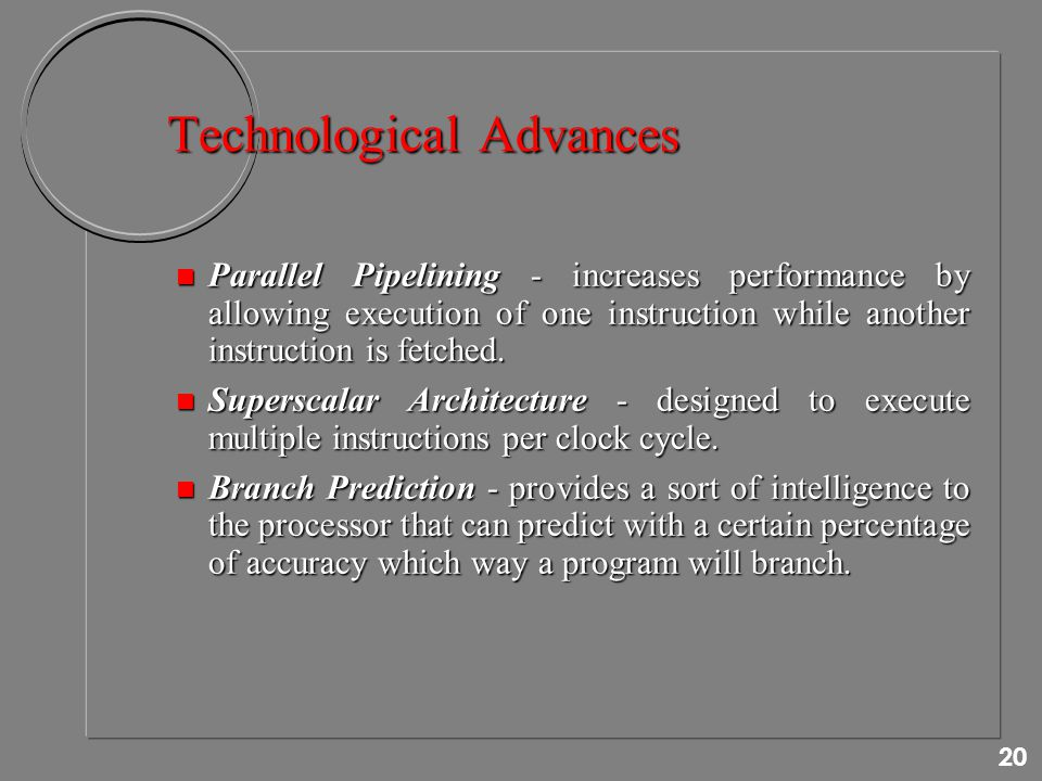 20 Technological Advances n Parallel Pipelining - increases performance by allowing execution of one instruction while another instruction is fetched.