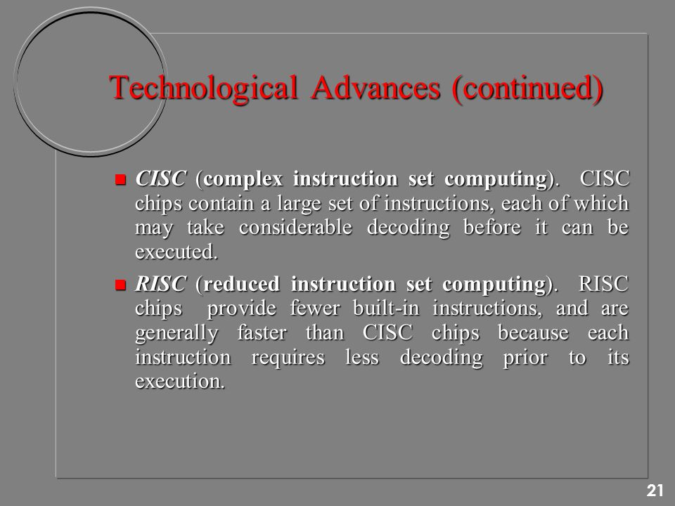 21 Technological Advances (continued) n CISC (complex instruction set computing).
