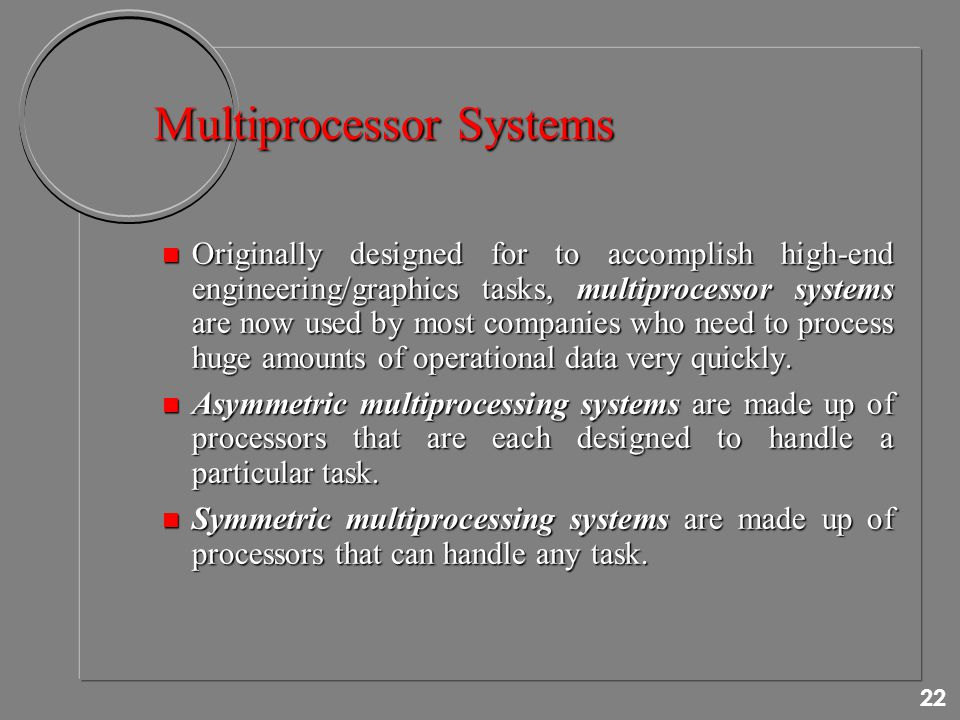22 Multiprocessor Systems n Originally designed for to accomplish high-end engineering/graphics tasks, multiprocessor systems are now used by most companies who need to process huge amounts of operational data very quickly.