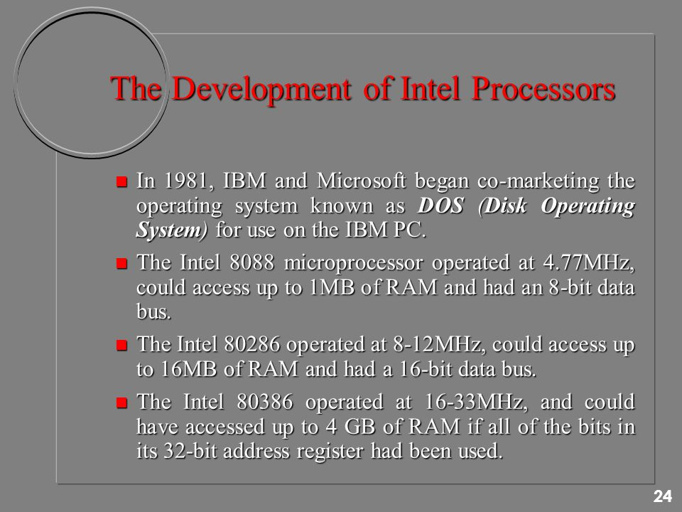 24 The Development of Intel Processors n In 1981, IBM and Microsoft began co-marketing the operating system known as DOS (Disk Operating System) for use on the IBM PC.