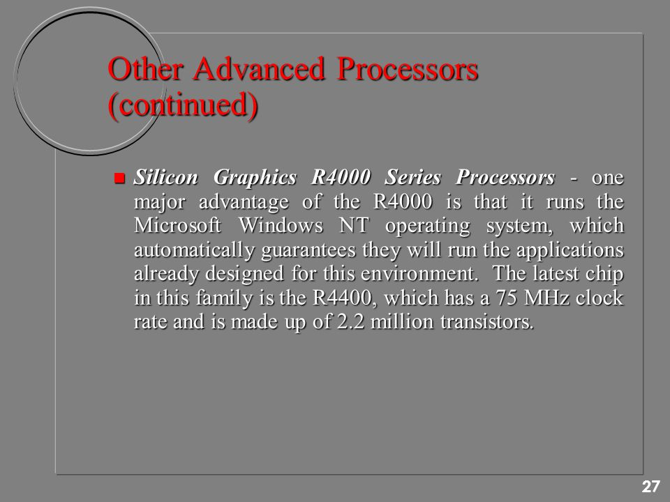 27 Other Advanced Processors (continued) n Silicon Graphics R4000 Series Processors - one major advantage of the R4000 is that it runs the Microsoft Windows NT operating system, which automatically guarantees they will run the applications already designed for this environment.