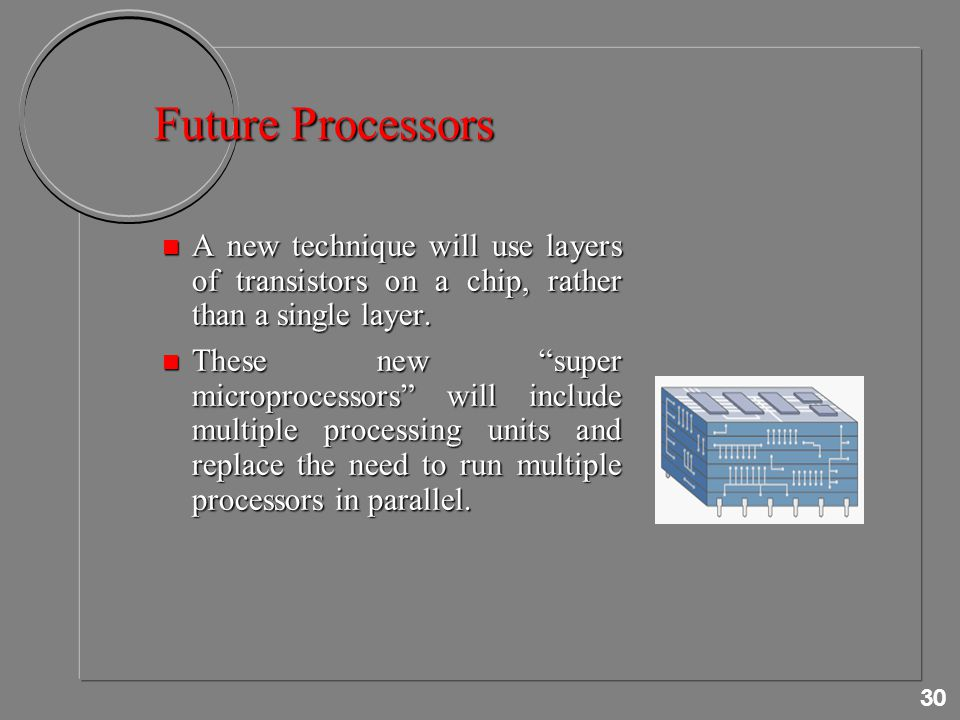30 Future Processors n A new technique will use layers of transistors on a chip, rather than a single layer.