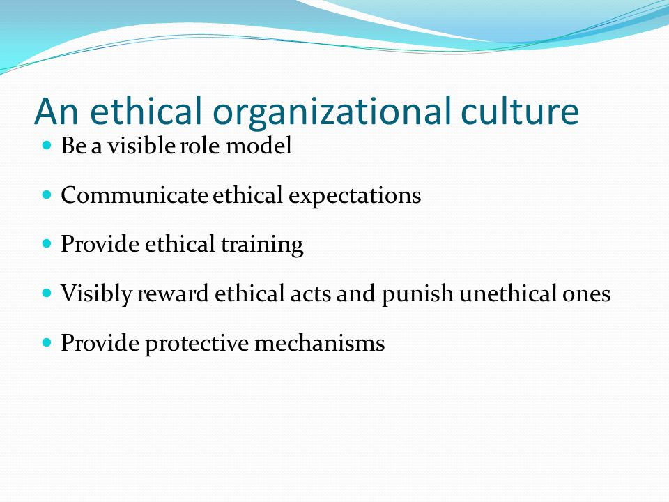An ethical organizational culture Be a visible role model Communicate ethical expectations Provide ethical training Visibly reward ethical acts and punish unethical ones Provide protective mechanisms
