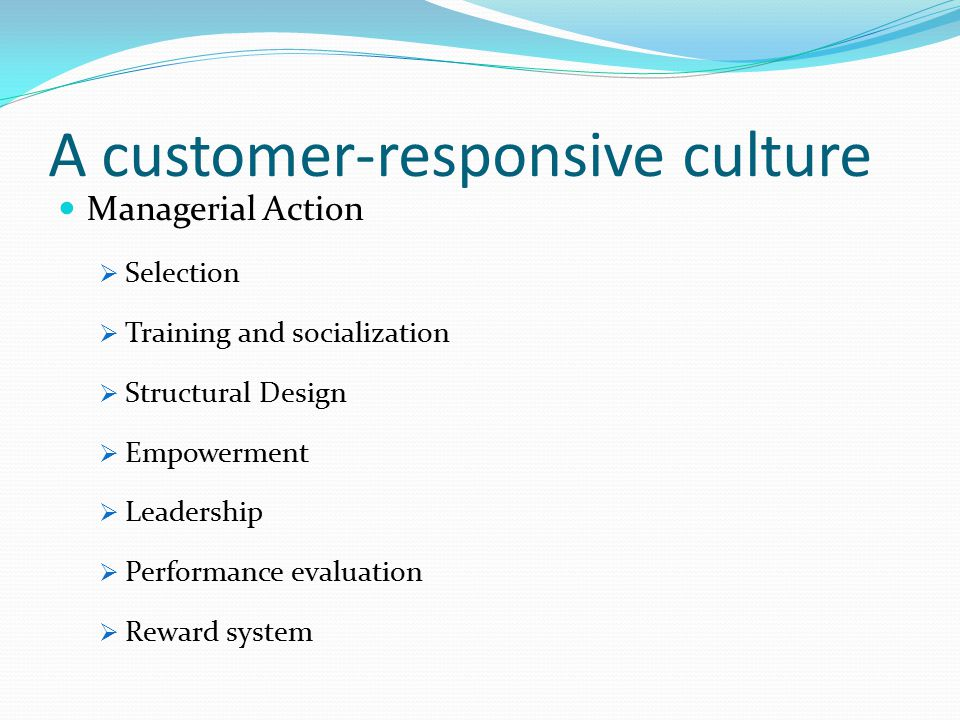 A customer-responsive culture Managerial Action  Selection  Training and socialization  Structural Design  Empowerment  Leadership  Performance evaluation  Reward system