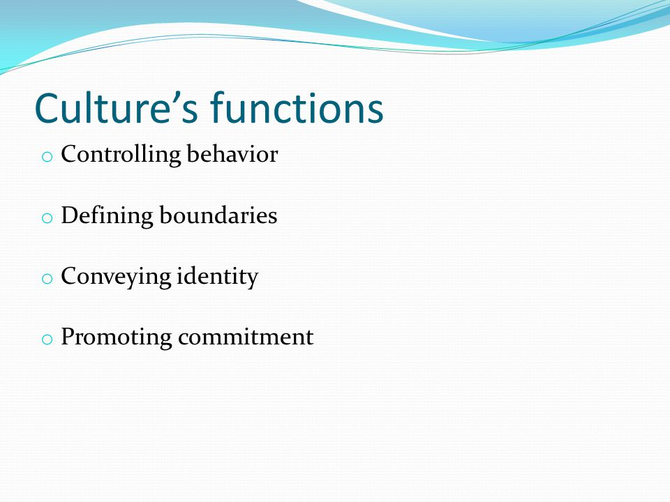 Culture's functions o Controlling behavior o Defining boundaries o Conveying identity o Promoting commitment