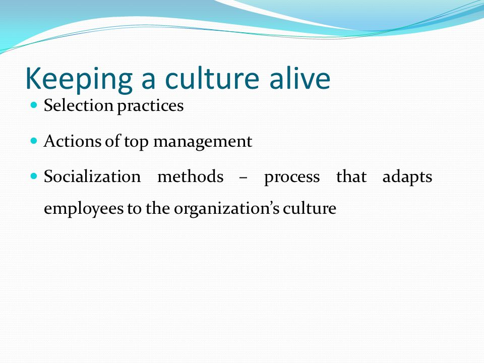 Keeping a culture alive Selection practices Actions of top management Socialization methods – process that adapts employees to the organization's culture
