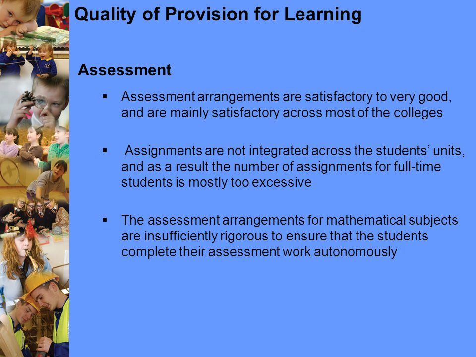 Quality of Provision for Learning Assessment  Assessment arrangements are satisfactory to very good, and are mainly satisfactory across most of the colleges  Assignments are not integrated across the students' units, and as a result the number of assignments for full-time students is mostly too excessive  The assessment arrangements for mathematical subjects are insufficiently rigorous to ensure that the students complete their assessment work autonomously
