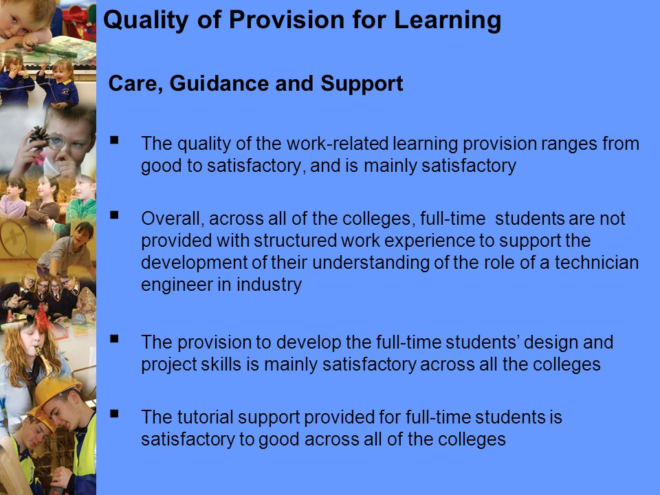 Quality of Provision for Learning Care, Guidance and Support  The quality of the work-related learning provision ranges from good to satisfactory, and is mainly satisfactory  Overall, across all of the colleges, full-time students are not provided with structured work experience to support the development of their understanding of the role of a technician engineer in industry  The provision to develop the full-time students' design and project skills is mainly satisfactory across all the colleges  The tutorial support provided for full-time students is satisfactory to good across all of the colleges