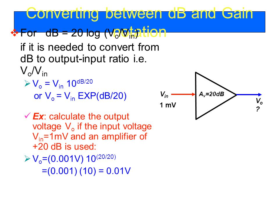 Converting between dB and Gain notation  For dB = 20 log (V o /V in ) if it is needed to convert from dB to output-input ratio i.e.