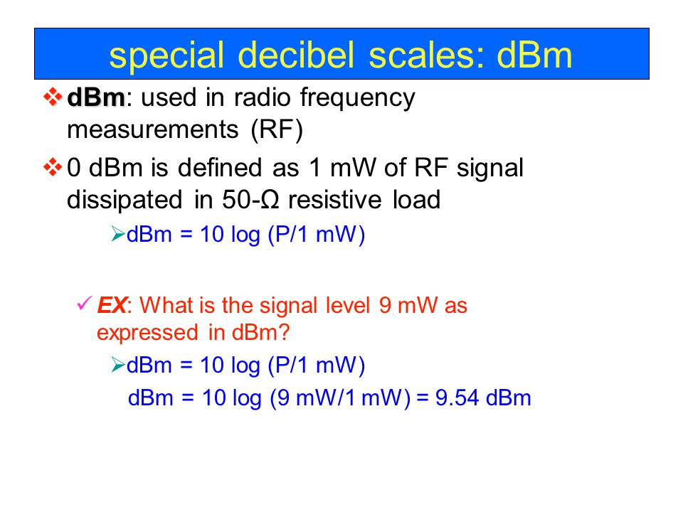 special decibel scales: dBm  dBm  dBm: used in radio frequency measurements (RF)  0 dBm is defined as 1 mW of RF signal dissipated in 50-Ω resistive load  dBm = 10 log (P/1 mW) EX: What is the signal level 9 mW as expressed in dBm.