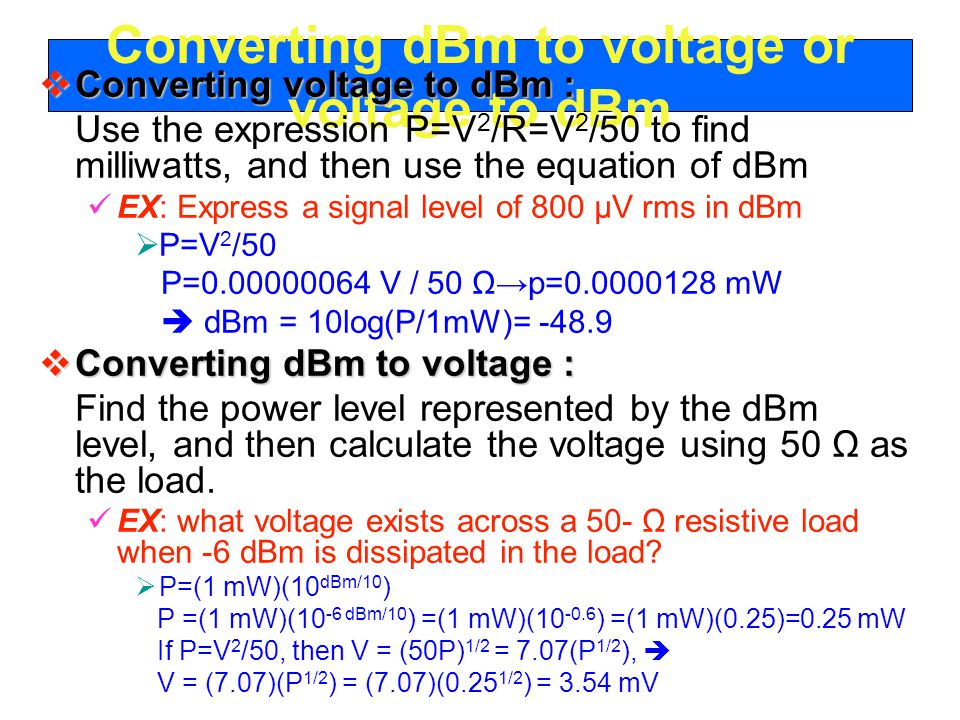 Converting dBm to voltage or voltage to dBm  Converting voltage to dBm : Use the expression P=V 2 /R=V 2 /50 to find milliwatts, and then use the equation of dBm EX: Express a signal level of 800 μV rms in dBm  P=V 2 /50 P= V / 50 Ω→p= mW  dBm = 10log(P/1mW)=  Converting dBm to voltage : Find the power level represented by the dBm level, and then calculate the voltage using 50 Ω as the load.