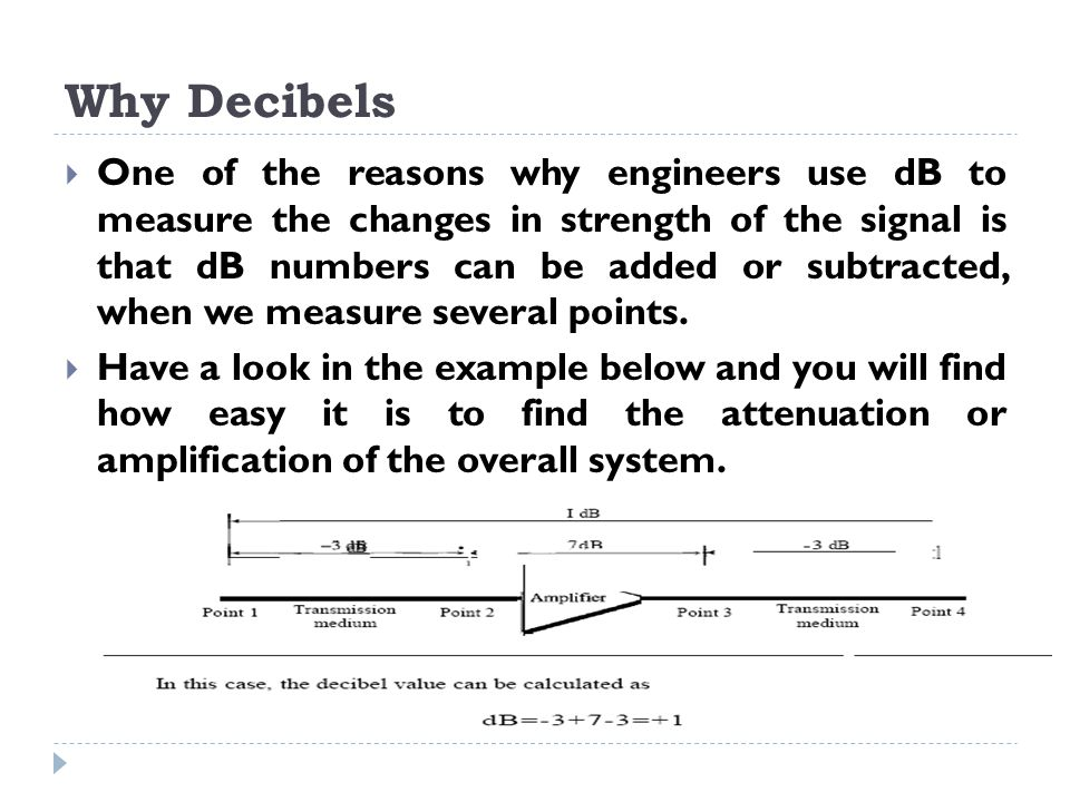 Why Decibels  One of the reasons why engineers use dB to measure the changes in strength of the signal is that dB numbers can be added or subtracted, when we measure several points.