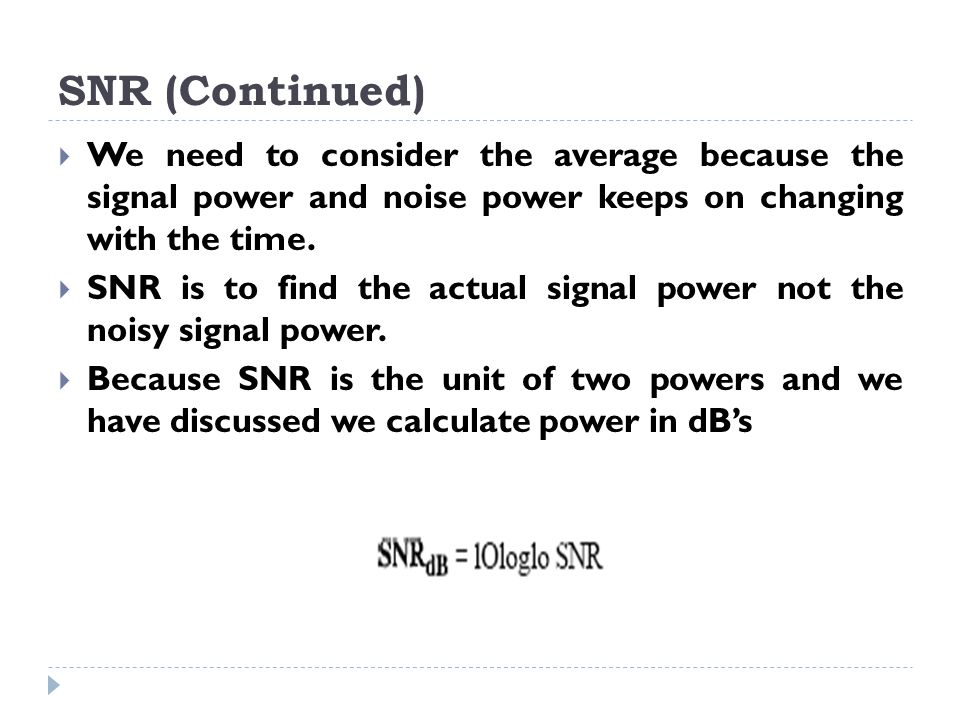 SNR (Continued)  We need to consider the average because the signal power and noise power keeps on changing with the time.