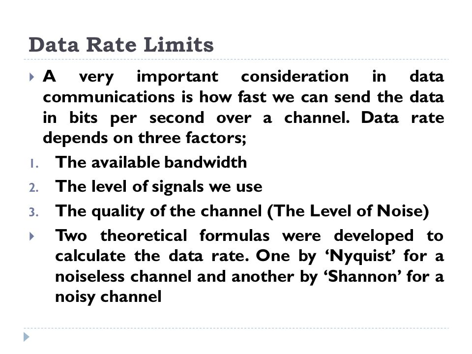 Data Rate Limits  A very important consideration in data communications is how fast we can send the data in bits per second over a channel.