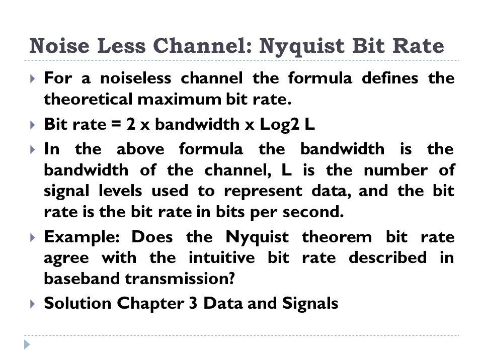 Noise Less Channel: Nyquist Bit Rate  For a noiseless channel the formula defines the theoretical maximum bit rate.