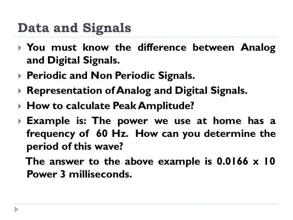 Data and Signals  You must know the difference between Analog and Digital Signals.