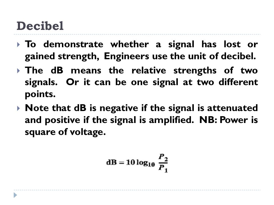 Decibel  To demonstrate whether a signal has lost or gained strength, Engineers use the unit of decibel.