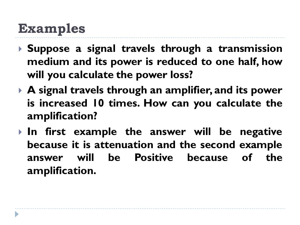 Examples  Suppose a signal travels through a transmission medium and its power is reduced to one half, how will you calculate the power loss.