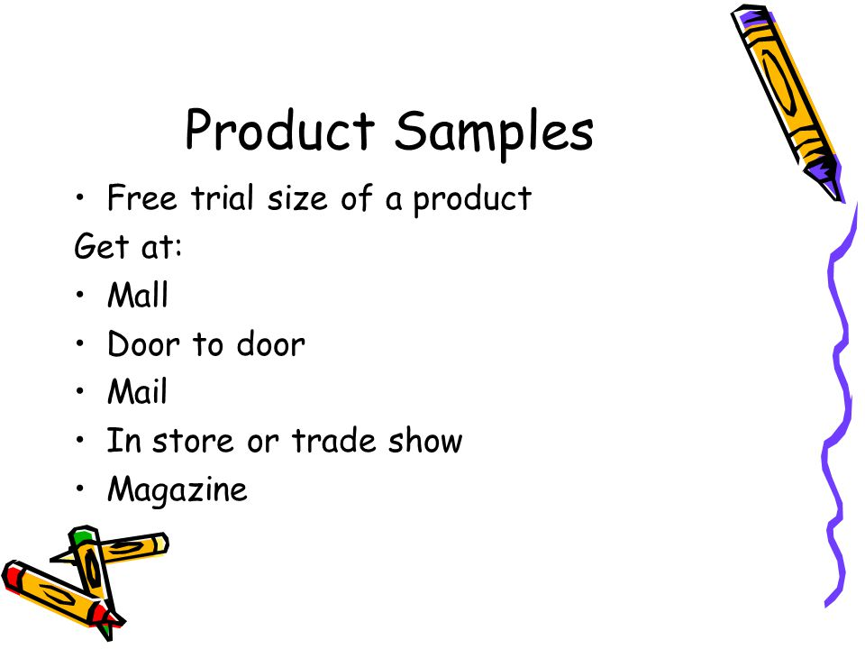 Product Samples Free trial size of a product Get at: Mall Door to door Mail In store or trade show Magazine