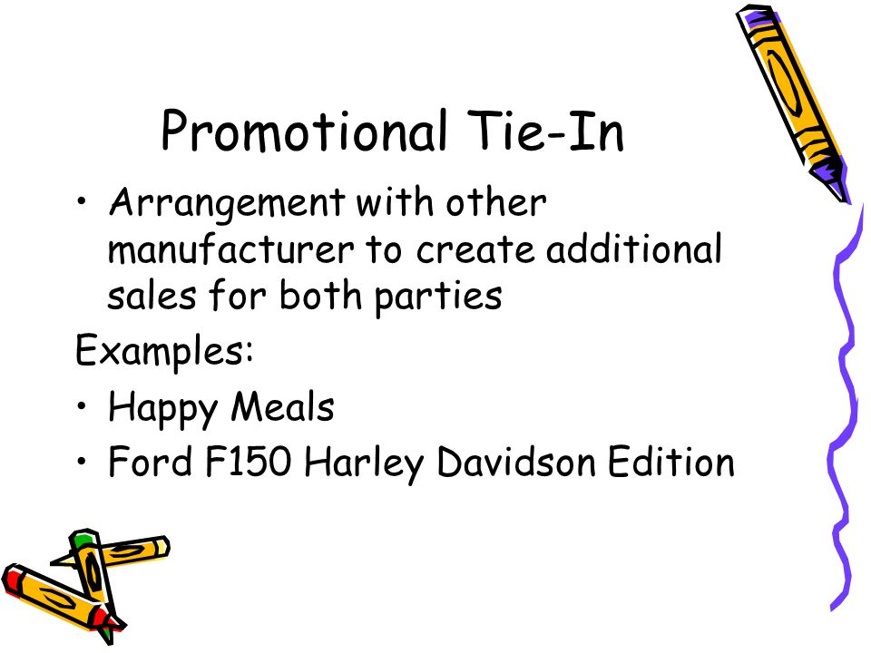 Promotional Tie-In Arrangement with other manufacturer to create additional sales for both parties Examples: Happy Meals Ford F150 Harley Davidson Edition