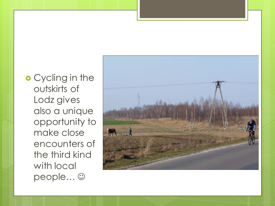  Cycling in the outskirts of Lodz gives also a unique opportunity to make close encounters of the third kind with local people…