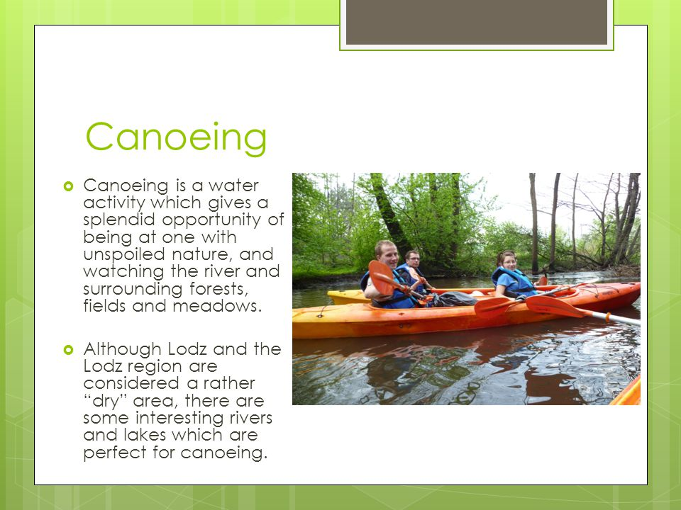 Canoeing  Canoeing is a water activity which gives a splendid opportunity of being at one with unspoiled nature, and watching the river and surrounding forests, fields and meadows.