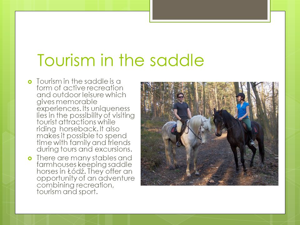 Tourism in the saddle  Tourism in the saddle is a form of active recreation and outdoor leisure which gives memorable experiences.