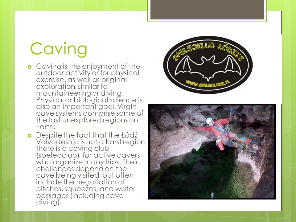 Caving  Caving is the enjoyment of the outdoor activity or for physical exercise, as well as original exploration, similar to mountaineering or diving.