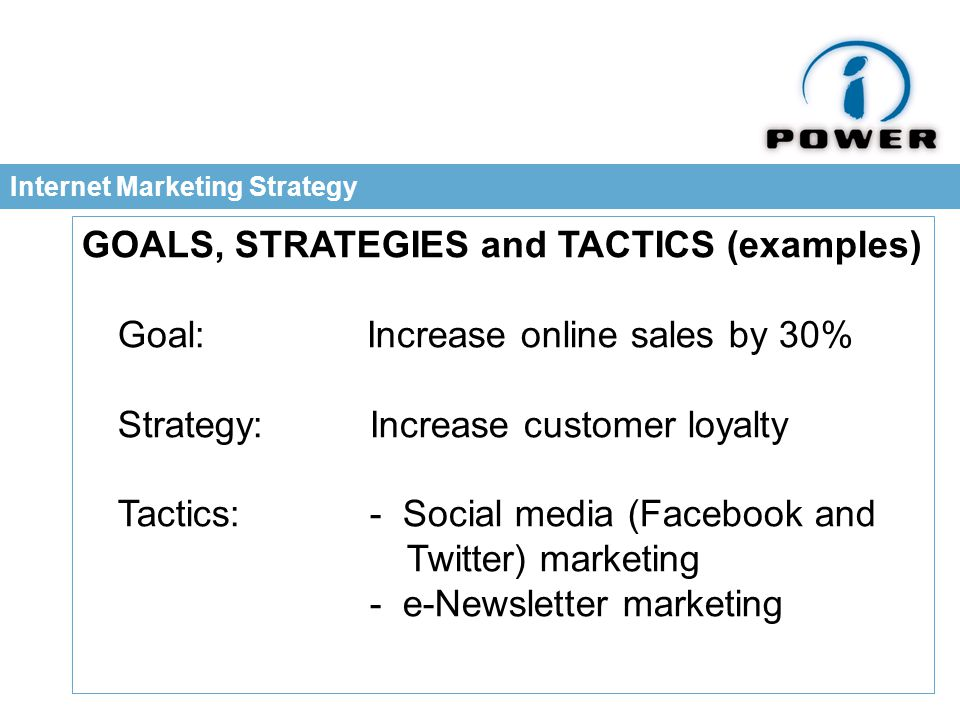 Internet Marketing Strategy GOALS, STRATEGIES and TACTICS (examples) Goal: Increase online sales by 30% Strategy: Increase customer loyalty Tactics: - Social media (Facebook and Twitter) marketing - e-Newsletter marketing