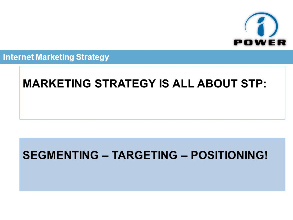Internet Marketing Strategy MARKETING STRATEGY IS ALL ABOUT STP: SEGMENTING – TARGETING – POSITIONING!