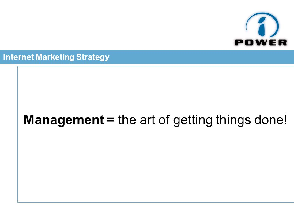 Internet Marketing Strategy Management = the art of getting things done!