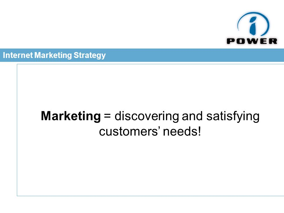Internet Marketing Strategy Marketing = discovering and satisfying customers' needs!