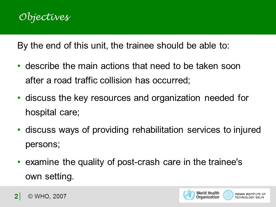 © WHO, │ By the end of this unit, the trainee should be able to: describe the main actions that need to be taken soon after a road traffic collision has occurred; discuss the key resources and organization needed for hospital care; discuss ways of providing rehabilitation services to injured persons; examine the quality of post-crash care in the trainee s own setting.