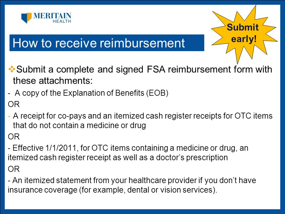  Submit a complete and signed FSA reimbursement form with these attachments: - A copy of the Explanation of Benefits (EOB) OR -A receipt for co-pays and an itemized cash register receipts for OTC items that do not contain a medicine or drug OR - Effective 1/1/2011, for OTC items containing a medicine or drug, an itemized cash register receipt as well as a doctor's prescription OR - An itemized statement from your healthcare provider if you don't have insurance coverage (for example, dental or vision services).