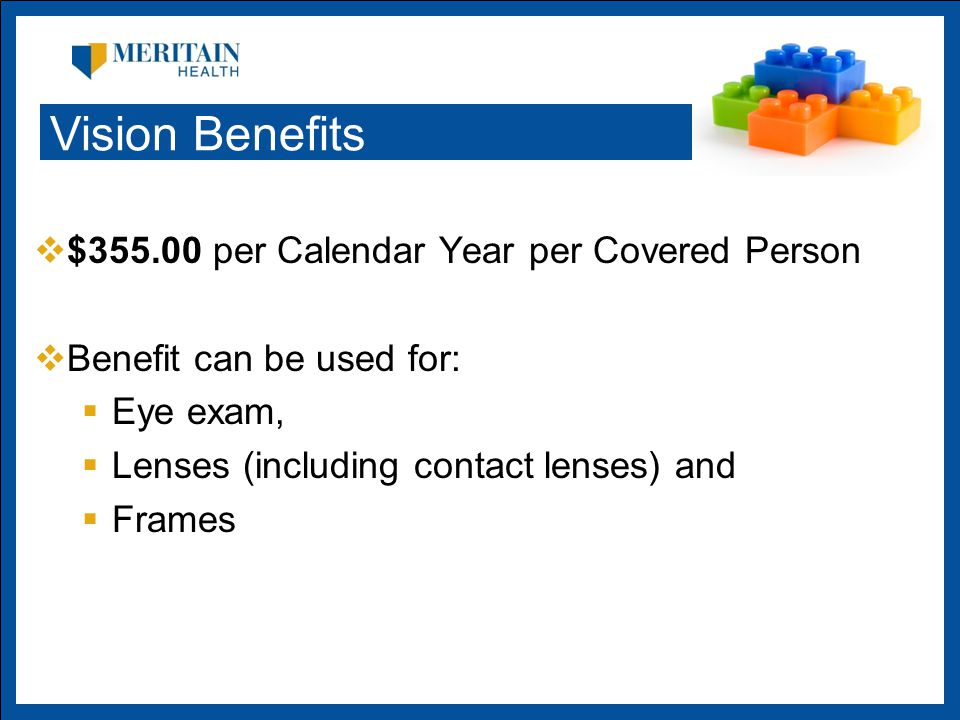  $ per Calendar Year per Covered Person  Benefit can be used for:  Eye exam,  Lenses (including contact lenses) and  Frames Vision Benefits